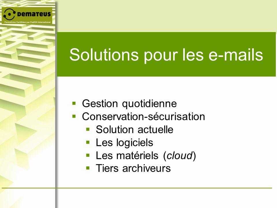 Solutions pour les e-mails Gestion quotidienne Conservation-sécurisation Solution actuelle Les logiciels Les matériels (cloud) Tiers archiveurs
