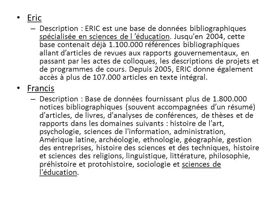 Eric – Description : ERIC est une base de données bibliographiques spécialisée en sciences de l éducation. Jusqu'en 2004, cette base contenait déjà 1.