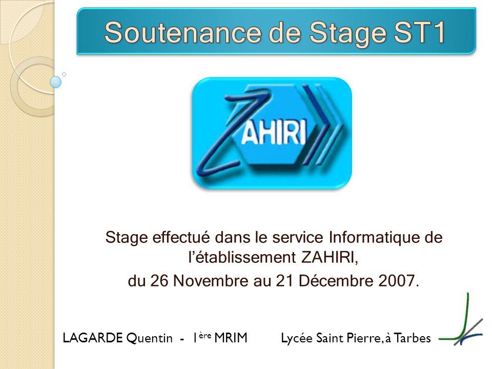 Stage effectué dans le service Informatique de létablissement ZAHIRI, du 26 Novembre au 21 Décembre 2007. LAGARDE Quentin - 1 ère MRIM Lycée Saint Pie