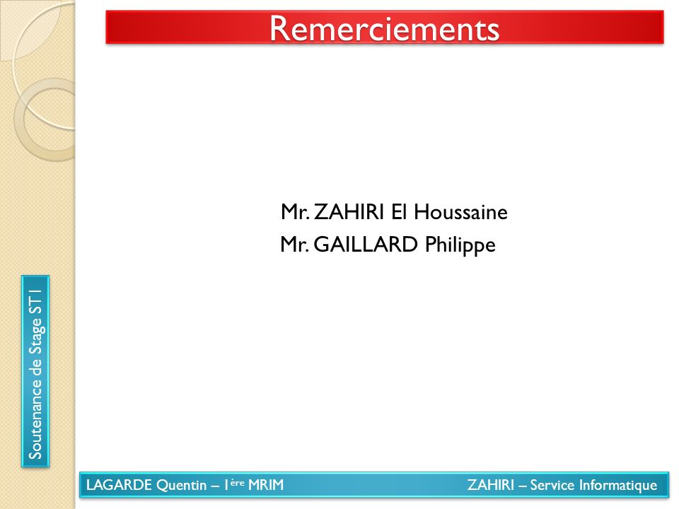 LAGARDE Quentin – 1 ère MRIM ZAHIRI – Service Informatique Soutenance de Stage ST1 RemerciementsRemerciements Mr. ZAHIRI El Houssaine Mr. GAILLARD Phi