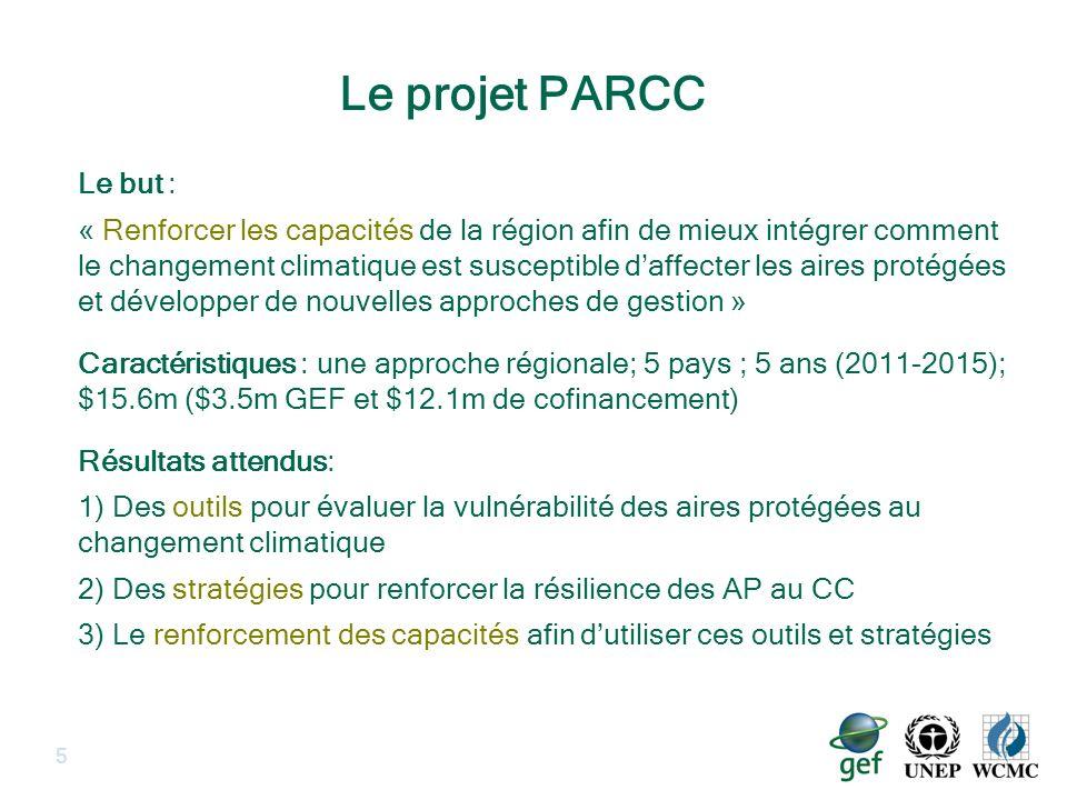 5 Le but : « Renforcer les capacités de la région afin de mieux intégrer comment le changement climatique est susceptible daffecter les aires protégées et développer de nouvelles approches de gestion » Caractéristiques : une approche régionale; 5 pays ; 5 ans (2011-2015); $15.6m ($3.5m GEF et $12.1m de cofinancement) Résultats attendus: 1) Des outils pour évaluer la vulnérabilité des aires protégées au changement climatique 2) Des stratégies pour renforcer la résilience des AP au CC 3) Le renforcement des capacités afin dutiliser ces outils et stratégies Le projet PARCC