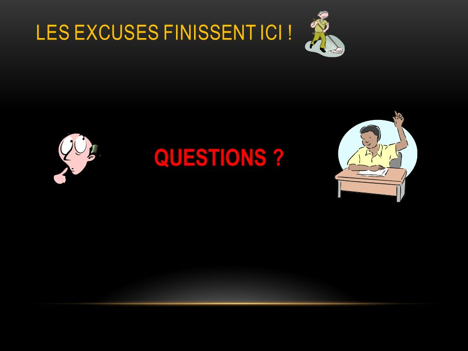 LES EXCUSES FINISSENT ICI ! QUESTIONS ?