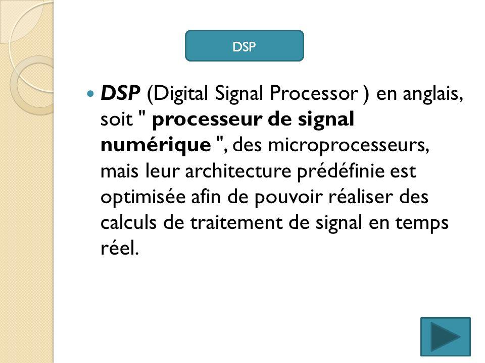 DSP (Digital Signal Processor ) en anglais, soit processeur de signal numérique , des microprocesseurs, mais leur architecture prédéfinie est optimisée afin de pouvoir réaliser des calculs de traitement de signal en temps réel.