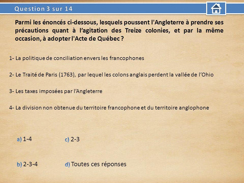 Parmi les énoncés ci-dessous, lesquels poussent l Angleterre à prendre ses précautions quant à lagitation des Treize colonies, et par la même occasion, à adopter l Acte de Québec .