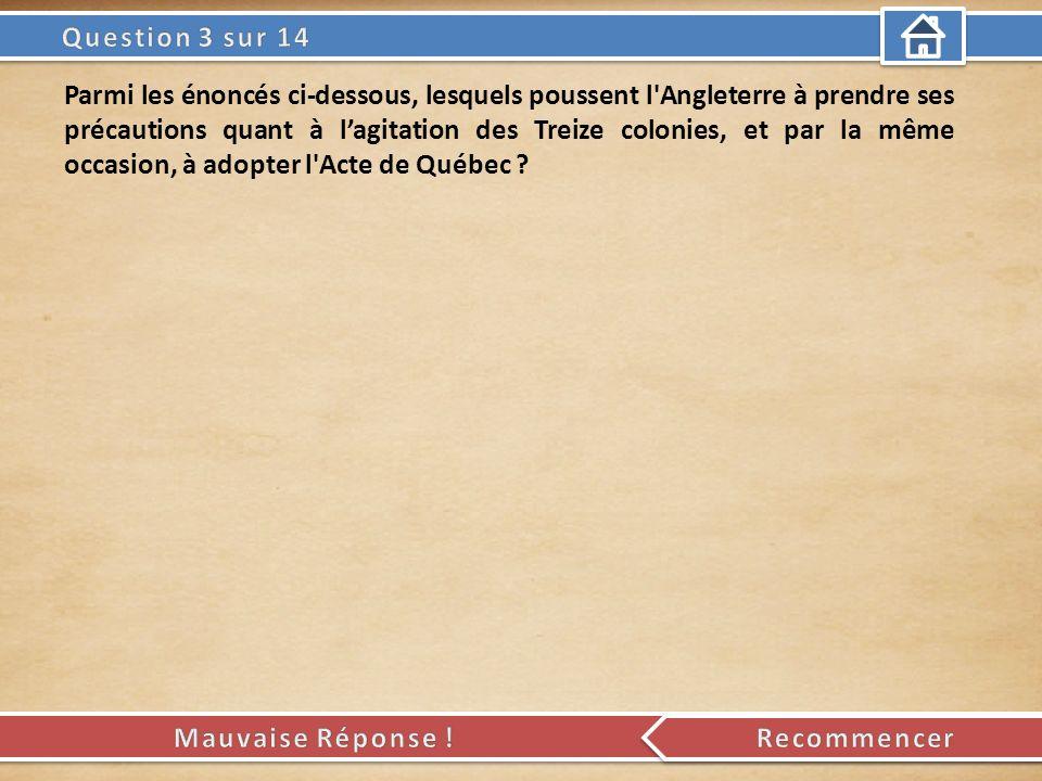 Parmi les énoncés ci-dessous, lesquels poussent l Angleterre à prendre ses précautions quant à lagitation des Treize colonies, et par la même occasion, à adopter l Acte de Québec