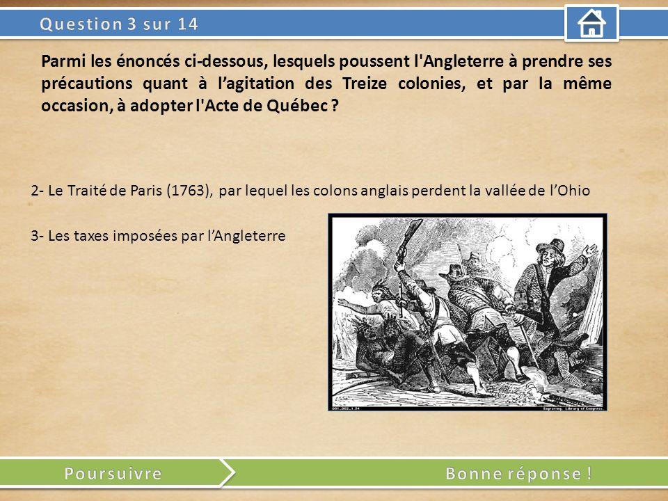 3- Les taxes imposées par lAngleterre 2- Le Traité de Paris (1763), par lequel les colons anglais perdent la vallée de lOhio Parmi les énoncés ci-dessous, lesquels poussent l Angleterre à prendre ses précautions quant à lagitation des Treize colonies, et par la même occasion, à adopter l Acte de Québec