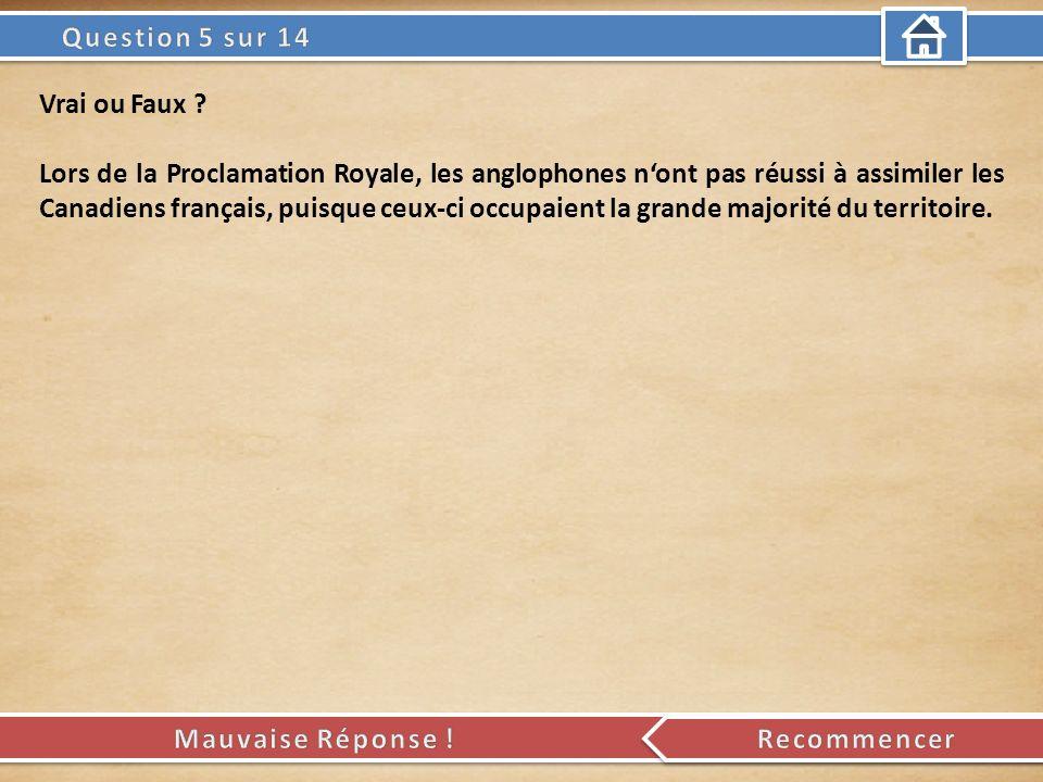 Vrai ou Faux ? Lors de la Proclamation Royale, les anglophones nont pas réussi à assimiler les Canadiens français, puisque ceux-ci occupaient la grand