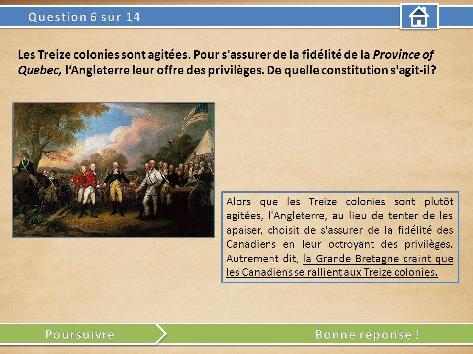 Alors que les Treize colonies sont plutôt agitées, l Angleterre, au lieu de tenter de les apaiser, choisit de s assurer de la fidélité des Canadiens en leur octroyant des privilèges.