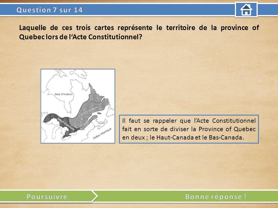 Il faut se rappeler que lActe Constitutionnel fait en sorte de diviser la Province of Quebec en deux ; le Haut-Canada et le Bas-Canada. Laquelle de ce