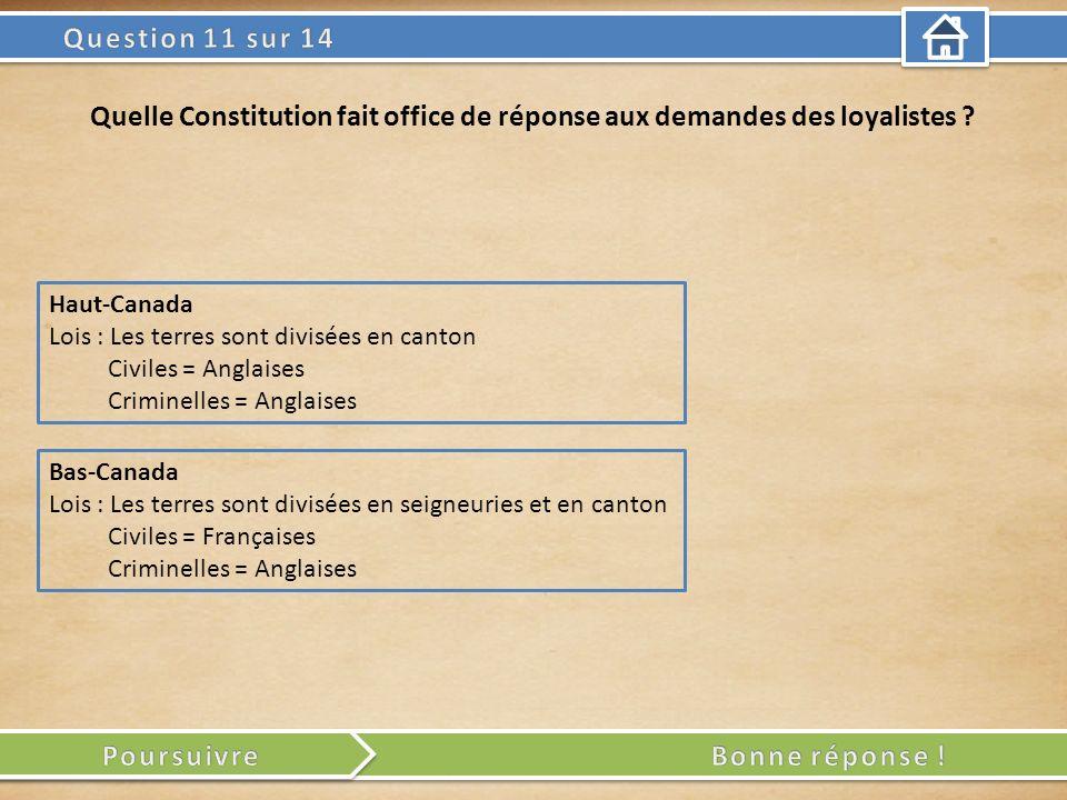 Haut-Canada Lois : Les terres sont divisées en canton Civiles = Anglaises Criminelles = Anglaises Quelle Constitution fait office de réponse aux deman