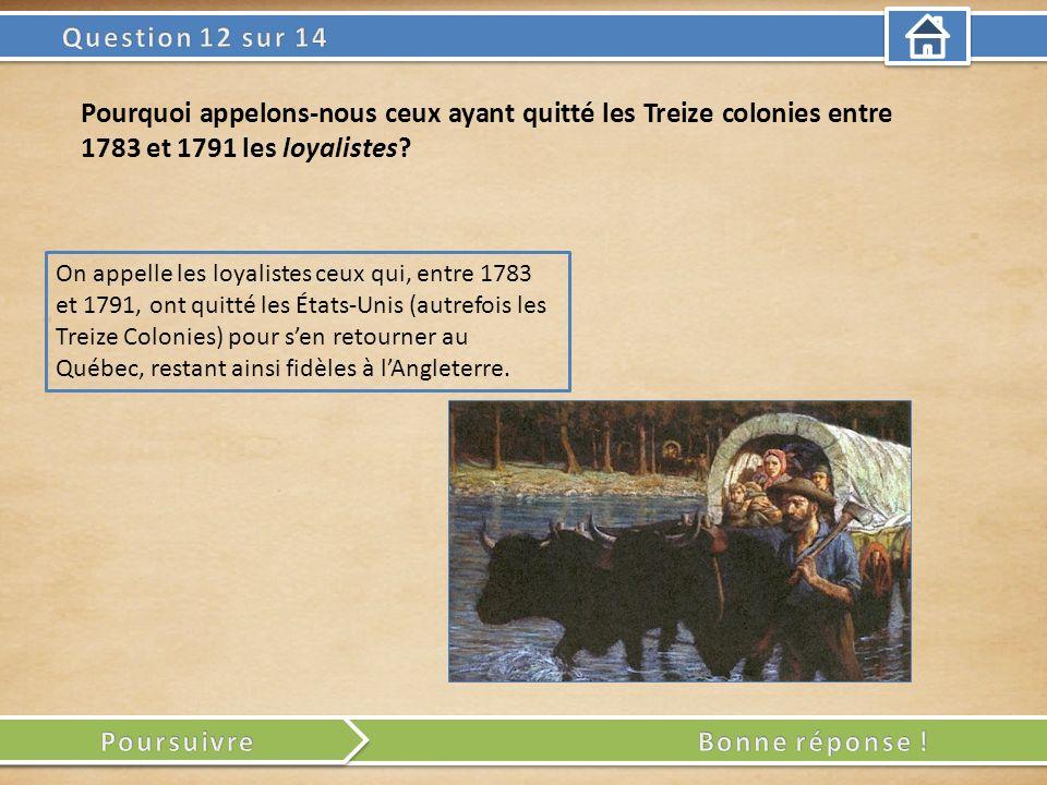 On appelle les loyalistes ceux qui, entre 1783 et 1791, ont quitté les États-Unis (autrefois les Treize Colonies) pour sen retourner au Québec, restant ainsi fidèles à lAngleterre.