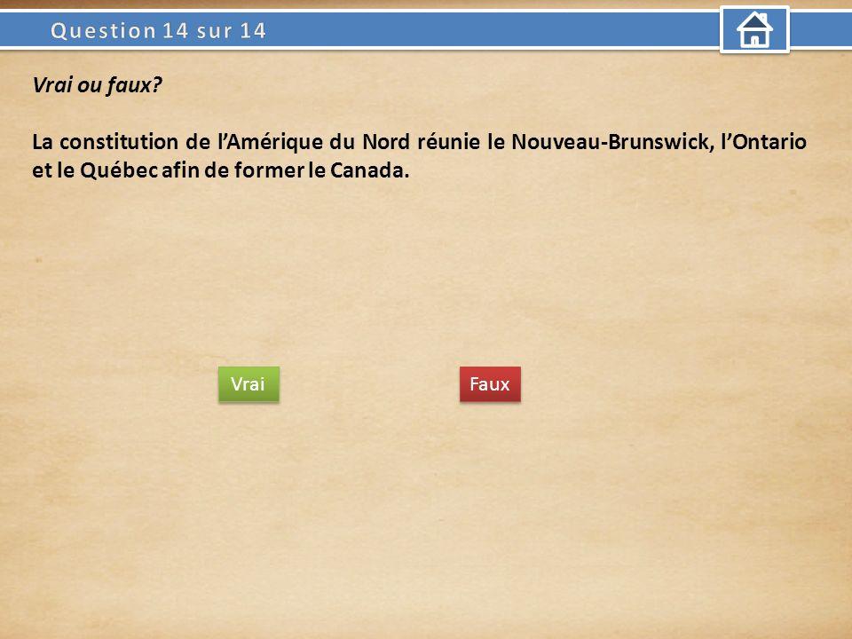 Vrai ou faux? La constitution de lAmérique du Nord réunie le Nouveau-Brunswick, lOntario et le Québec afin de former le Canada. Vrai Faux