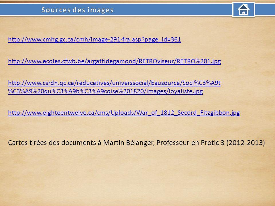 http://www.cmhg.gc.ca/cmh/image-291-fra.asp page_id=361 http://www.ecoles.cfwb.be/argattidegamond/RETROviseur/RETRO%201.jpg http://www.csrdn.qc.ca/reducatives/universsocial/Eausource/Soci%C3%A9t %C3%A9%20qu%C3%A9b%C3%A9coise%201820/images/loyaliste.jpg http://www.eighteentwelve.ca/cms/Uploads/War_of_1812_Secord_Fitzgibbon.jpg Cartes tirées des documents à Martin Bélanger, Professeur en Protic 3 (2012-2013)
