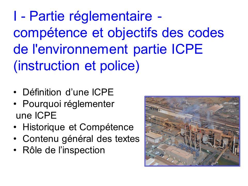 I - Partie réglementaire - compétence et objectifs des codes de l'environnement partie ICPE (instruction et police) Définition dune ICPE Pourquoi régl