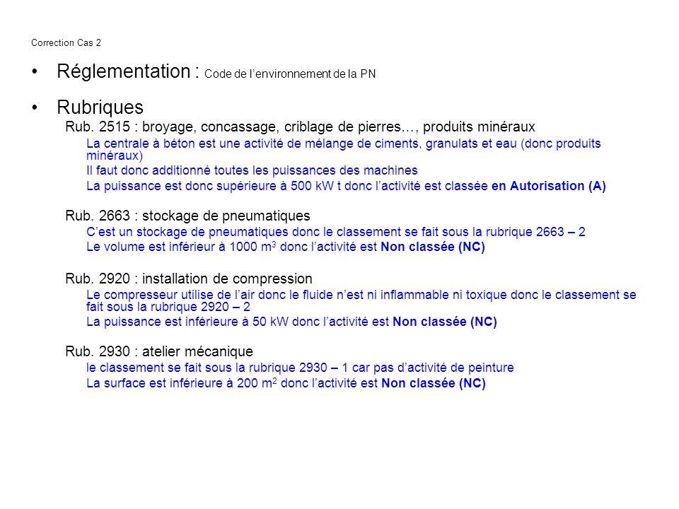 Correction Cas 2 Réglementation : Code de lenvironnement de la PN Rubriques Rub. 2515 : broyage, concassage, criblage de pierres…, produits minéraux L