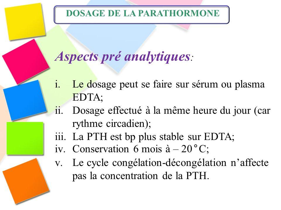 DOSAGE DE LA PARATHORMONE Aspects pré analytiques : i.Le dosage peut se faire sur sérum ou plasma EDTA; ii.Dosage effectué à la même heure du jour (ca