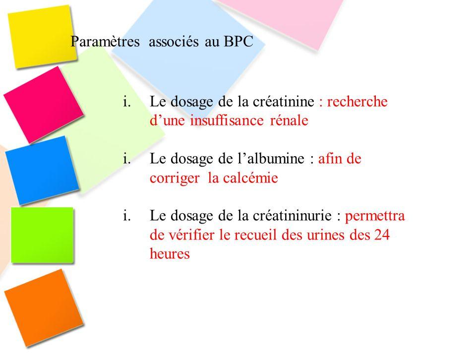 Paramètres associés au BPC i.Le dosage de la créatinine : recherche dune insuffisance rénale i.Le dosage de lalbumine : afin de corriger la calcémie i