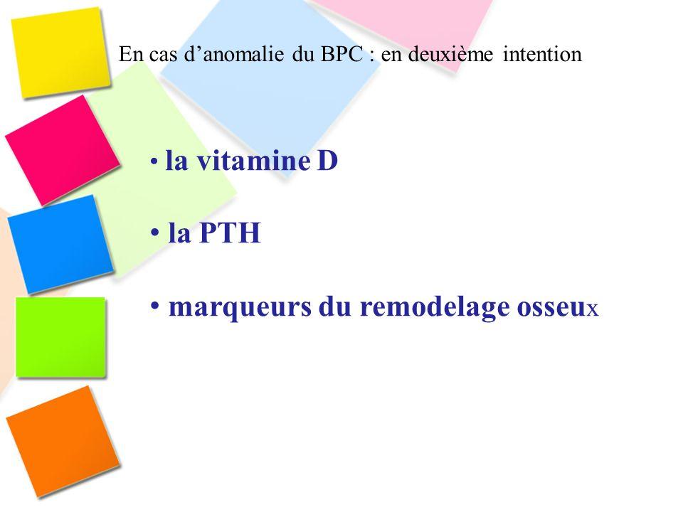 En cas danomalie du BPC : en deuxième intention la vitamine D la PTH marqueurs du remodelage osseu x