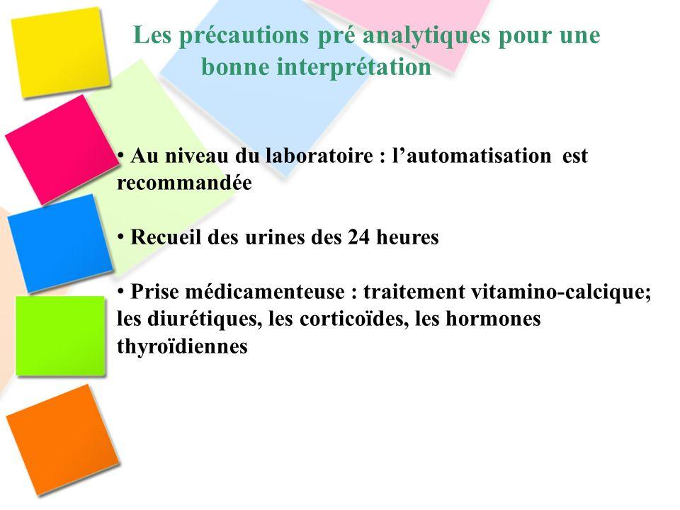 Les précautions pré analytiques pour une bonne interprétation Au niveau du laboratoire : lautomatisation est recommandée Recueil des urines des 24 heu