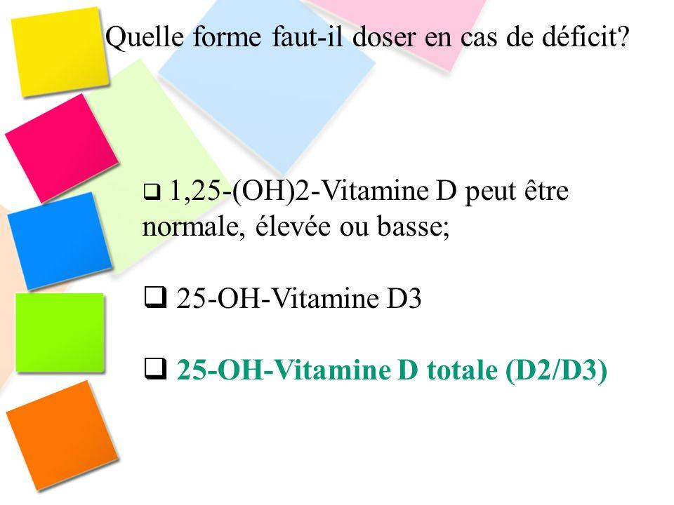 Quelle forme faut-il doser en cas de déficit? 1,25-(OH)2-Vitamine D peut être normale, élevée ou basse; 25-OH-Vitamine D3 25-OH-Vitamine D totale (D2/