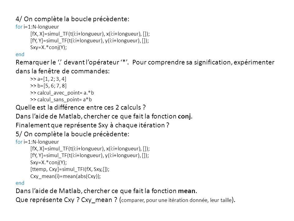 4/ On complète la boucle précèdente: for i=1:N-longueur [fX, X]=simul_TF(t(i:i+longueur), x(i:i+longueur), []); [fY, Y]=simul_TF(t(i:i+longueur), y(i:i+longueur), []); Sxy=X.*conj(Y); end Remarquer le.