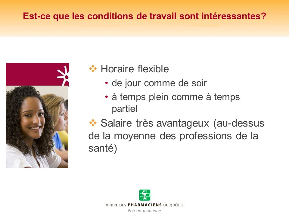 Est-ce que les conditions de travail sont intéressantes? Horaire flexible de jour comme de soir à temps plein comme à temps partiel Salaire très avant