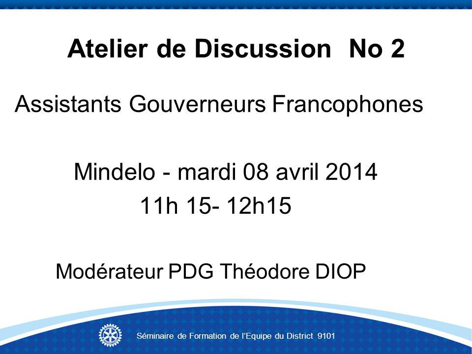 Atelier de Discussion No 2 Assistants Gouverneurs Francophones Mindelo - mardi 08 avril 2014 11h 15- 12h15 Modérateur PDG Théodore DIOP Séminaire de Formation de lEquipe du District 9101