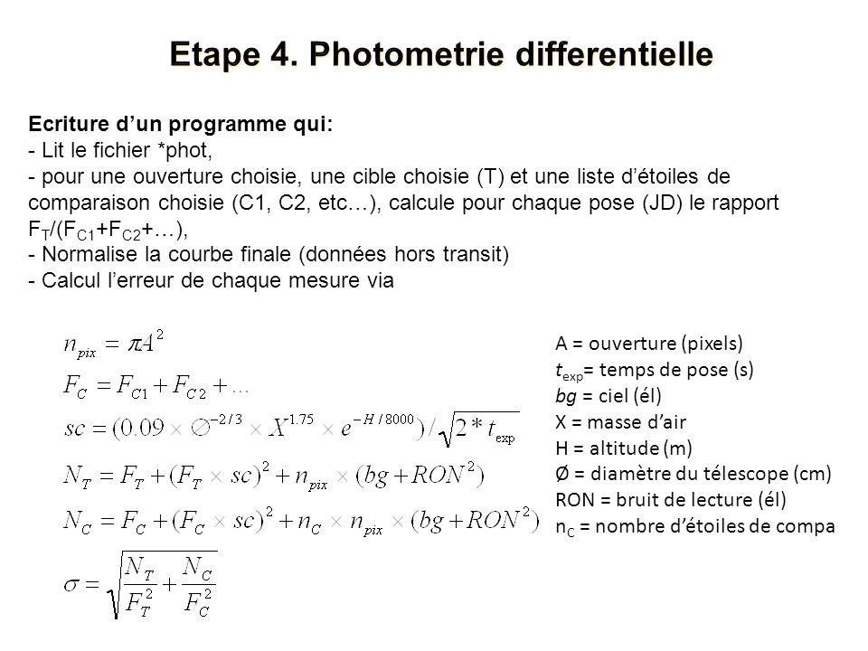 Ecriture dun programme qui: - Lit le fichier *phot, - pour une ouverture choisie, une cible choisie (T) et une liste détoiles de comparaison choisie (C1, C2, etc…), calcule pour chaque pose (JD) le rapport F T /(F C1 +F C2 +…), - Normalise la courbe finale (données hors transit) - Calcul lerreur de chaque mesure via A = ouverture (pixels) t exp = temps de pose (s) bg = ciel (él) X = masse dair H = altitude (m) Ø = diamètre du télescope (cm) RON = bruit de lecture (él) n C = nombre détoiles de compa