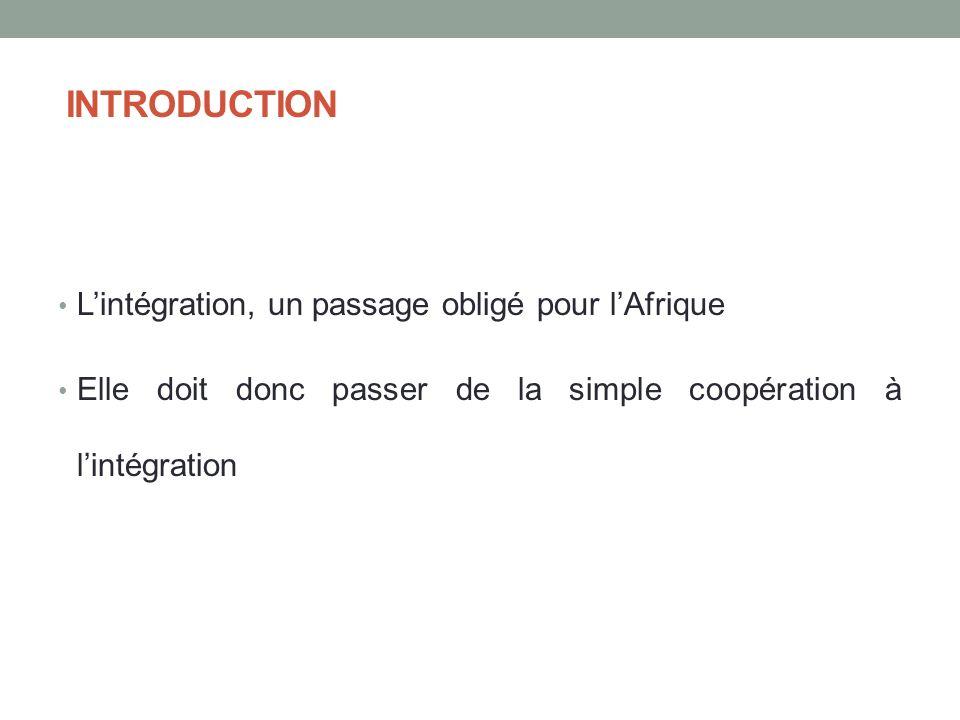 INTRODUCTION Lintégration, un passage obligé pour lAfrique Elle doit donc passer de la simple coopération à lintégration