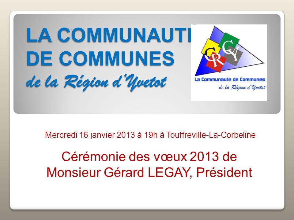 LA COMMUNAUTÉ DE COMMUNES de la Région dYvetot Mercredi 16 janvier 2013 à 19h à Touffreville-La-Corbeline Cérémonie des vœux 2013 de Monsieur Gérard L