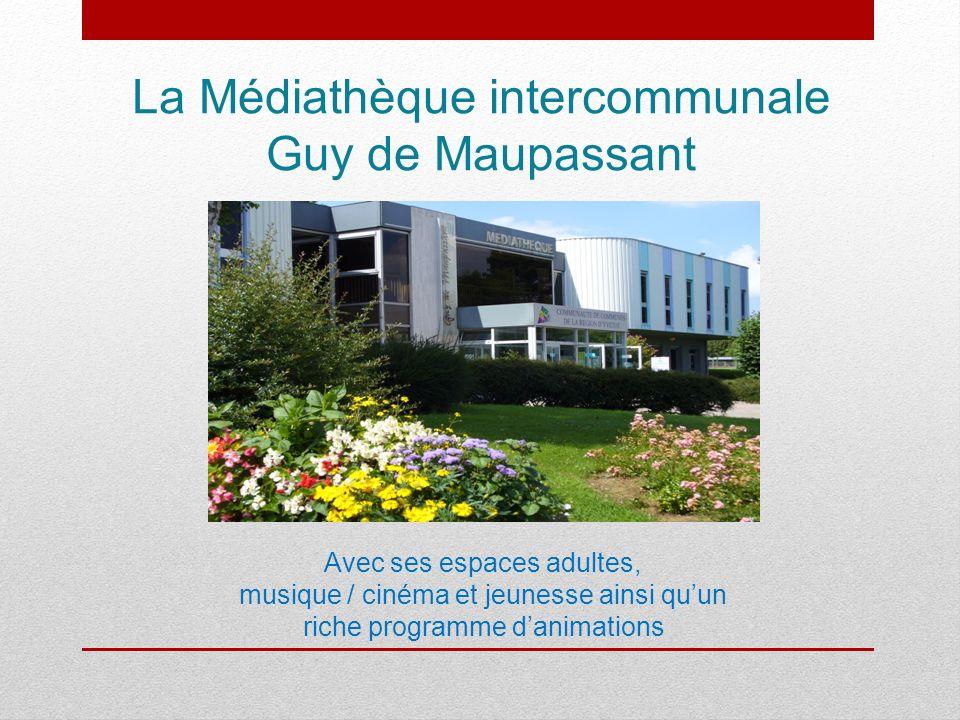 La Médiathèque intercommunale Guy de Maupassant Avec ses espaces adultes, musique / cinéma et jeunesse ainsi quun riche programme danimations