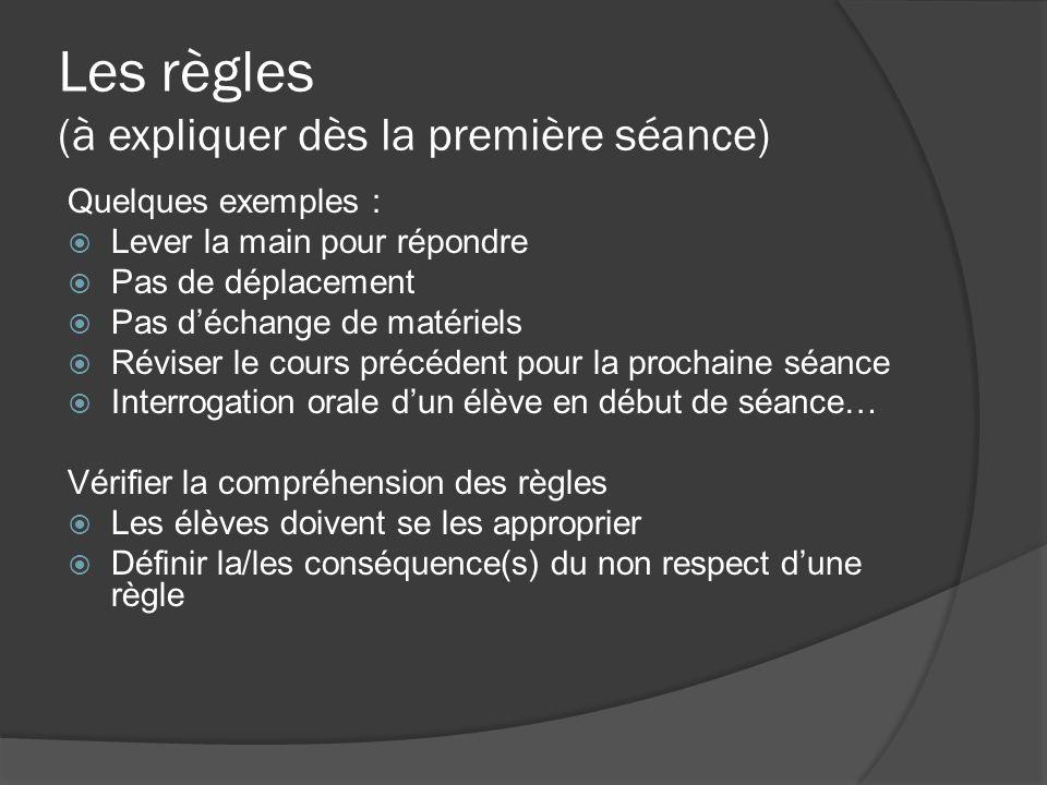 Les règles (à expliquer dès la première séance) Quelques exemples : Lever la main pour répondre Pas de déplacement Pas déchange de matériels Réviser l