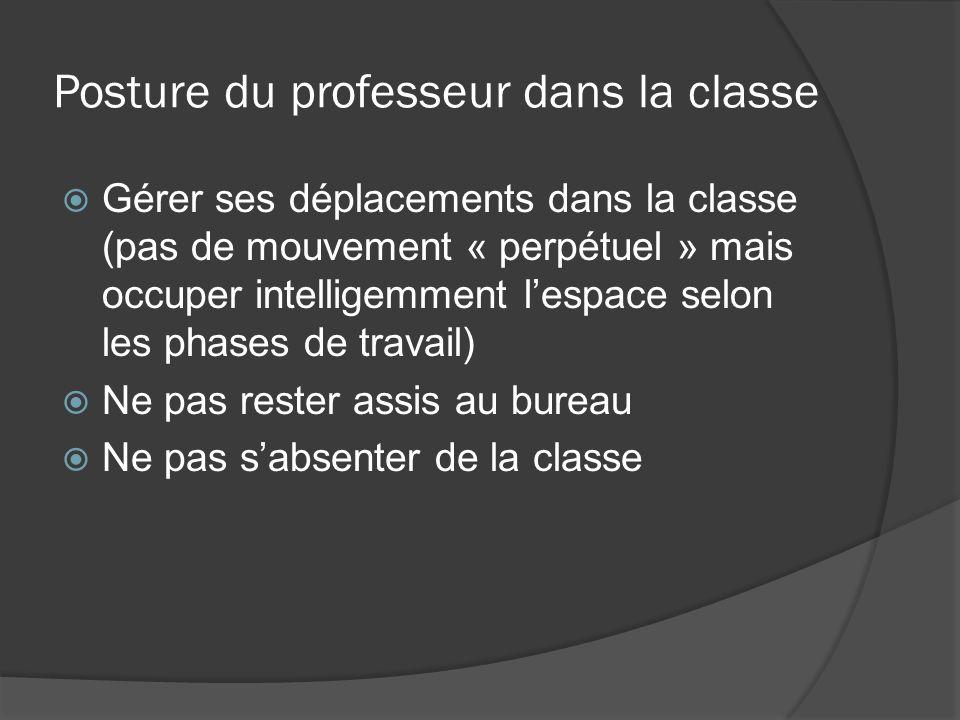 Posture du professeur dans la classe Gérer ses déplacements dans la classe (pas de mouvement « perpétuel » mais occuper intelligemment lespace selon l