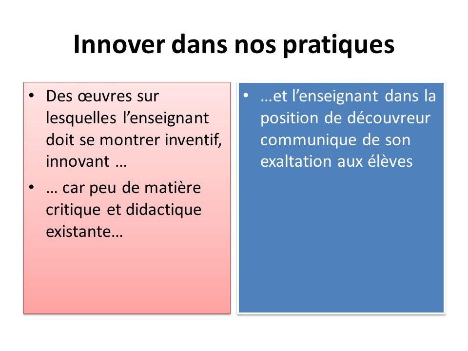 Innover dans nos pratiques Des œuvres sur lesquelles lenseignant doit se montrer inventif, innovant … … car peu de matière critique et didactique exis