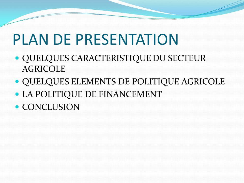 PLAN DE PRESENTATION QUELQUES CARACTERISTIQUE DU SECTEUR AGRICOLE QUELQUES ELEMENTS DE POLITIQUE AGRICOLE LA POLITIQUE DE FINANCEMENT CONCLUSION