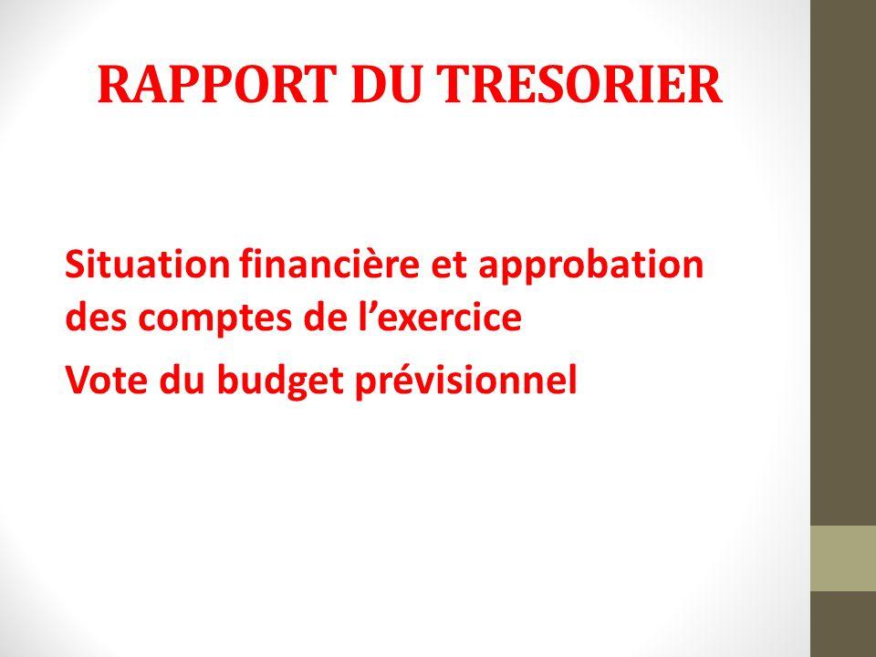 RAPPORT DU TRESORIER Situation financière et approbation des comptes de lexercice Vote du budget prévisionnel