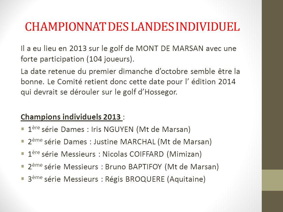 CHAMPIONNAT DES LANDES INDIVIDUEL Il a eu lieu en 2013 sur le golf de MONT DE MARSAN avec une forte participation (104 joueurs). La date retenue du pr