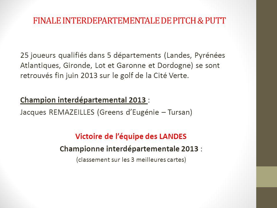 FINALE INTERDEPARTEMENTALE DE PITCH & PUTT 25 joueurs qualifiés dans 5 départements (Landes, Pyrénées Atlantiques, Gironde, Lot et Garonne et Dordogne) se sont retrouvés fin juin 2013 sur le golf de la Cité Verte.