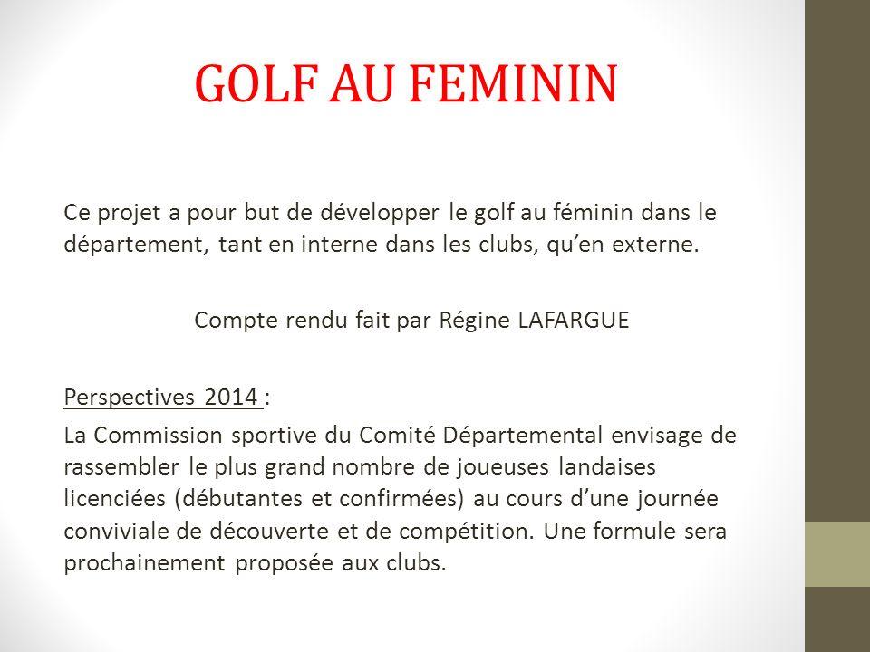 GOLF AU FEMININ Ce projet a pour but de développer le golf au féminin dans le département, tant en interne dans les clubs, quen externe. Compte rendu
