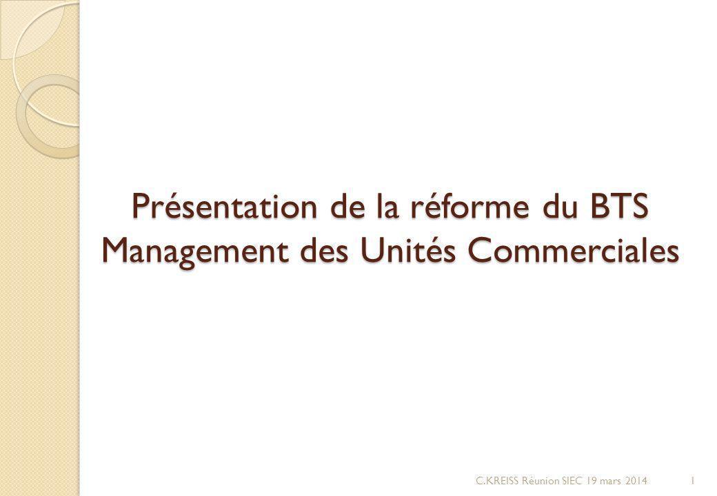 Présentation de la réforme du BTS Management des Unités Commerciales C.KREISS Réunion SIEC 19 mars 20141