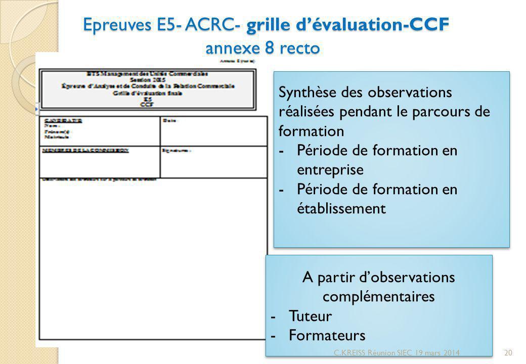 Epreuves E5- ACRC- grille dévaluation-CCF annexe 8 recto Epreuves E5- ACRC- grille dévaluation-CCF annexe 8 recto A partir dobservations complémentaires -Tuteur -Formateurs A partir dobservations complémentaires -Tuteur -Formateurs Synthèse des observations réalisées pendant le parcours de formation -Période de formation en entreprise -Période de formation en établissement Synthèse des observations réalisées pendant le parcours de formation -Période de formation en entreprise -Période de formation en établissement 20C.KREISS Réunion SIEC 19 mars 2014