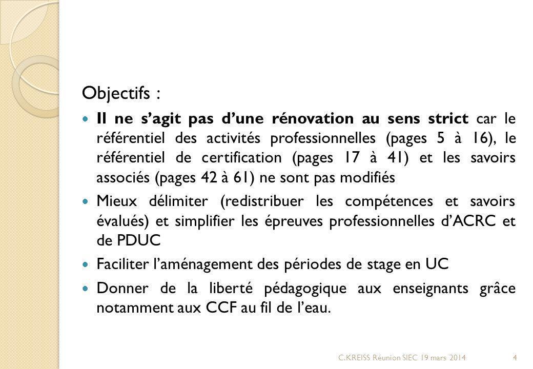 Objectifs : Il ne sagit pas dune rénovation au sens strict car le référentiel des activités professionnelles (pages 5 à 16), le référentiel de certification (pages 17 à 41) et les savoirs associés (pages 42 à 61) ne sont pas modifiés Mieux délimiter (redistribuer les compétences et savoirs évalués) et simplifier les épreuves professionnelles dACRC et de PDUC Faciliter laménagement des périodes de stage en UC Donner de la liberté pédagogique aux enseignants grâce notamment aux CCF au fil de leau.