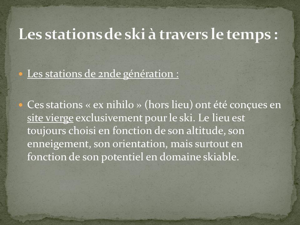 Les stations de 2nde génération : Ces stations « ex nihilo » (hors lieu) ont été conçues en site vierge exclusivement pour le ski. Le lieu est toujour
