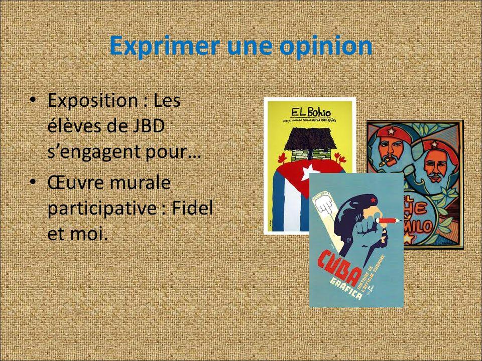 Exprimer une opinion Exposition : Les élèves de JBD sengagent pour… Œuvre murale participative : Fidel et moi.