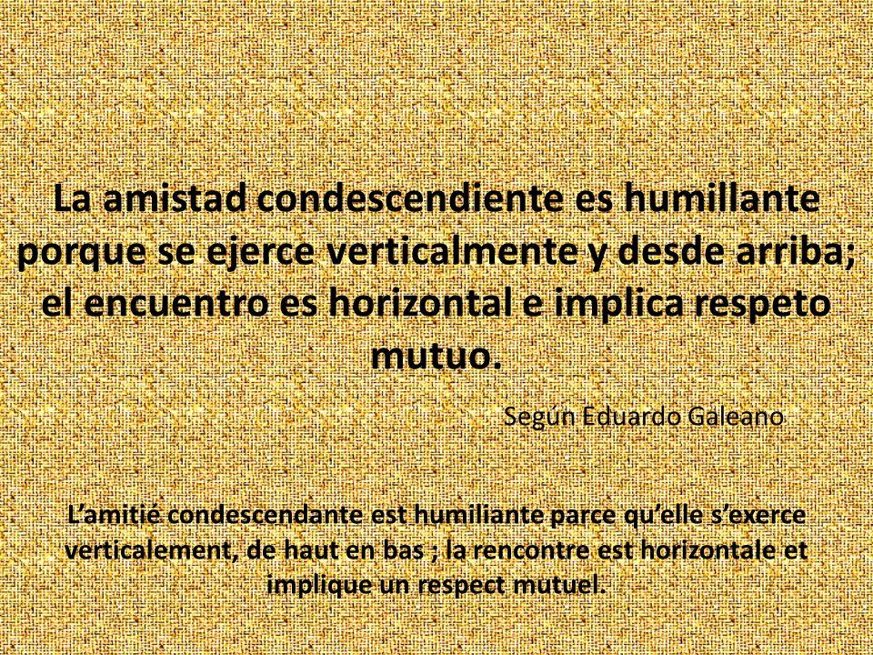 La amistad condescendiente es humillante porque se ejerce verticalmente y desde arriba; el encuentro es horizontal e implica respeto mutuo. Según Edua