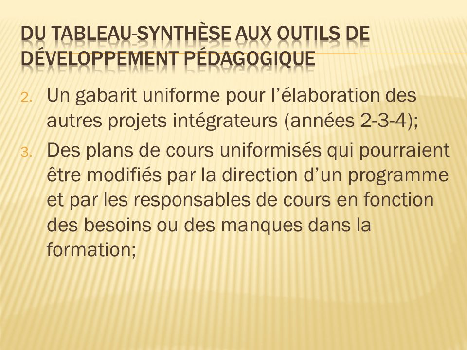 2. Un gabarit uniforme pour lélaboration des autres projets intégrateurs (années 2-3-4); 3. Des plans de cours uniformisés qui pourraient être modifié
