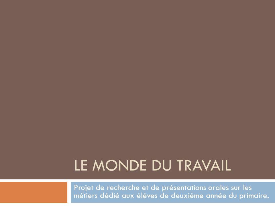 LE MONDE DU TRAVAIL Projet de recherche et de présentations orales sur les métiers dédié aux élèves de deuxième année du primaire.