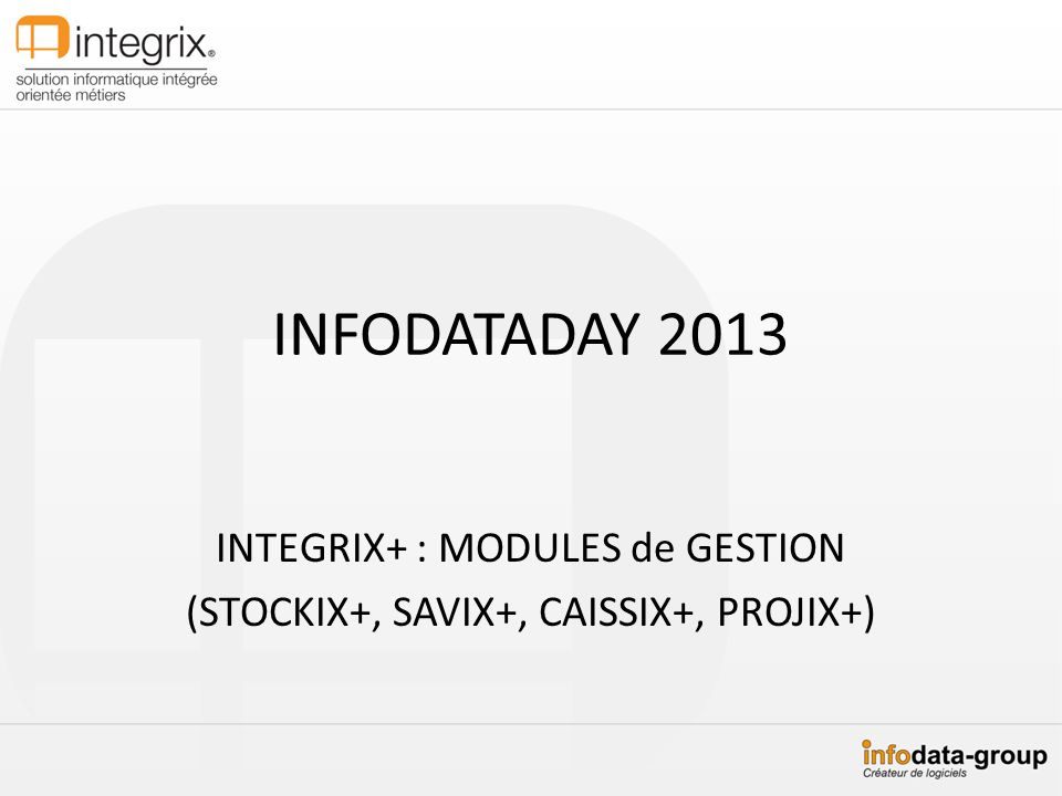 INFODATADAY 2013 INTEGRIX+ : MODULES de GESTION (STOCKIX+, SAVIX+, CAISSIX+, PROJIX+)