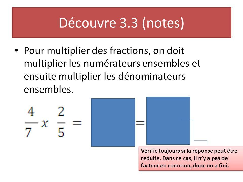 Découvre 3.3 (notes) Pour multiplier des fractions, on doit multiplier les numérateurs ensembles et ensuite multiplier les dénominateurs ensembles. Vé