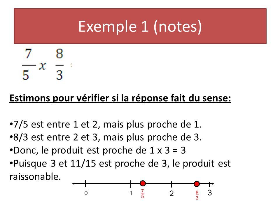 Exemple 1 (notes) Estimons pour vérifier si la réponse fait du sense: 7/5 est entre 1 et 2, mais plus proche de 1. 8/3 est entre 2 et 3, mais plus pro